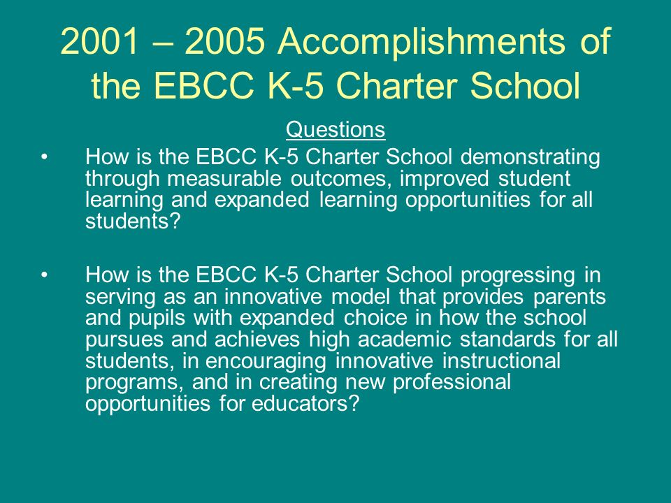 2001 – 2005 Accomplishments of the EBCC K-5 Charter School Questions How is the EBCC K-5 Charter School demonstrating through measurable outcomes, improved student learning and expanded learning opportunities for all students.