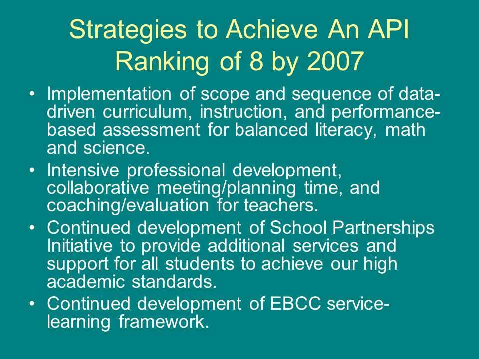 Strategies to Achieve An API Ranking of 8 by 2007 Implementation of scope and sequence of data- driven curriculum, instruction, and performance- based assessment for balanced literacy, math and science.