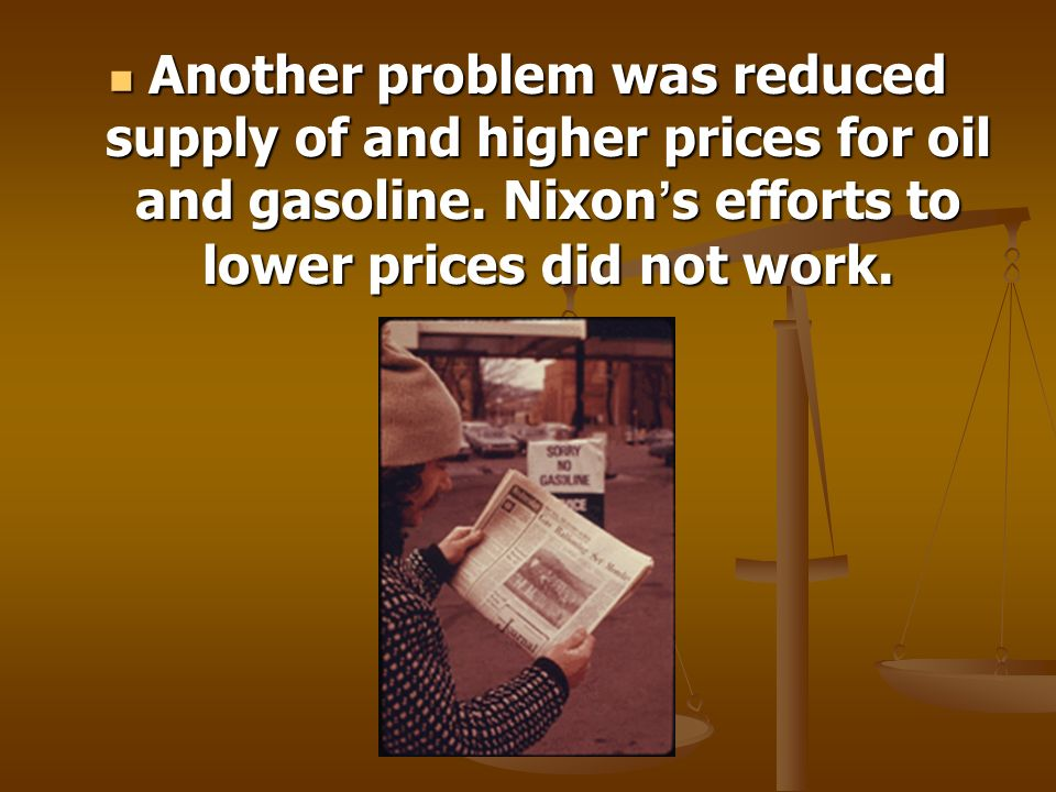 Another problem was reduced supply of and higher prices for oil and gasoline. Nixon s efforts to lower prices did not work. Another problem was reduce