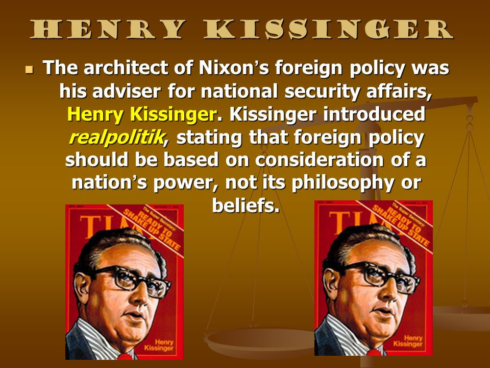 Henry Kissinger The architect of Nixon s foreign policy was his adviser for national security affairs, Henry Kissinger. Kissinger introduced realpolit