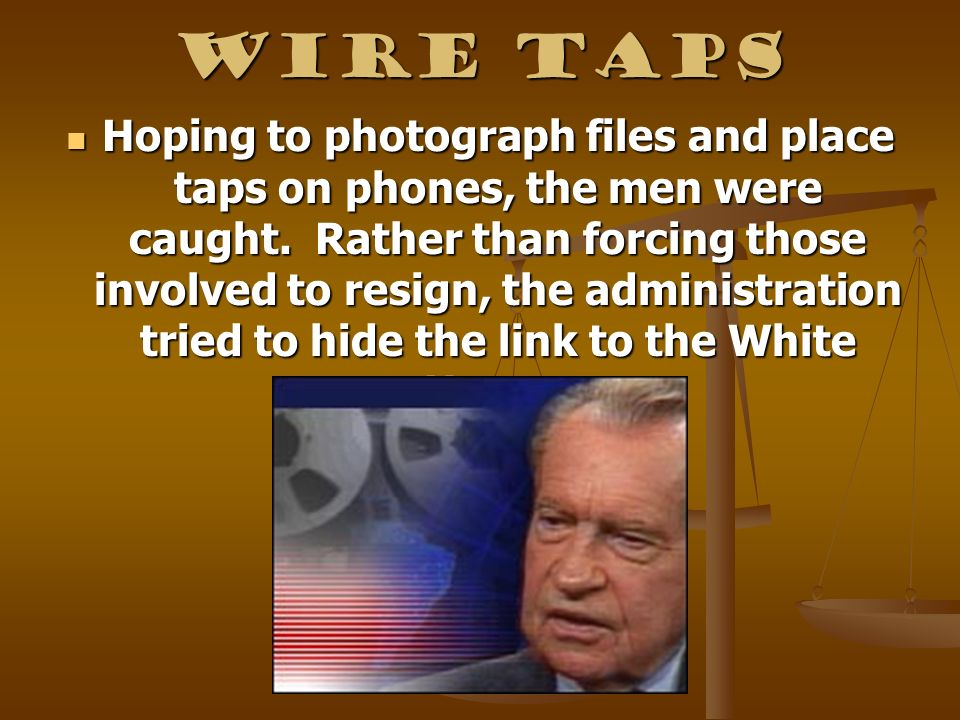Wire Taps Hoping to photograph files and place taps on phones, the men were caught. Rather than forcing those involved to resign, the administration t