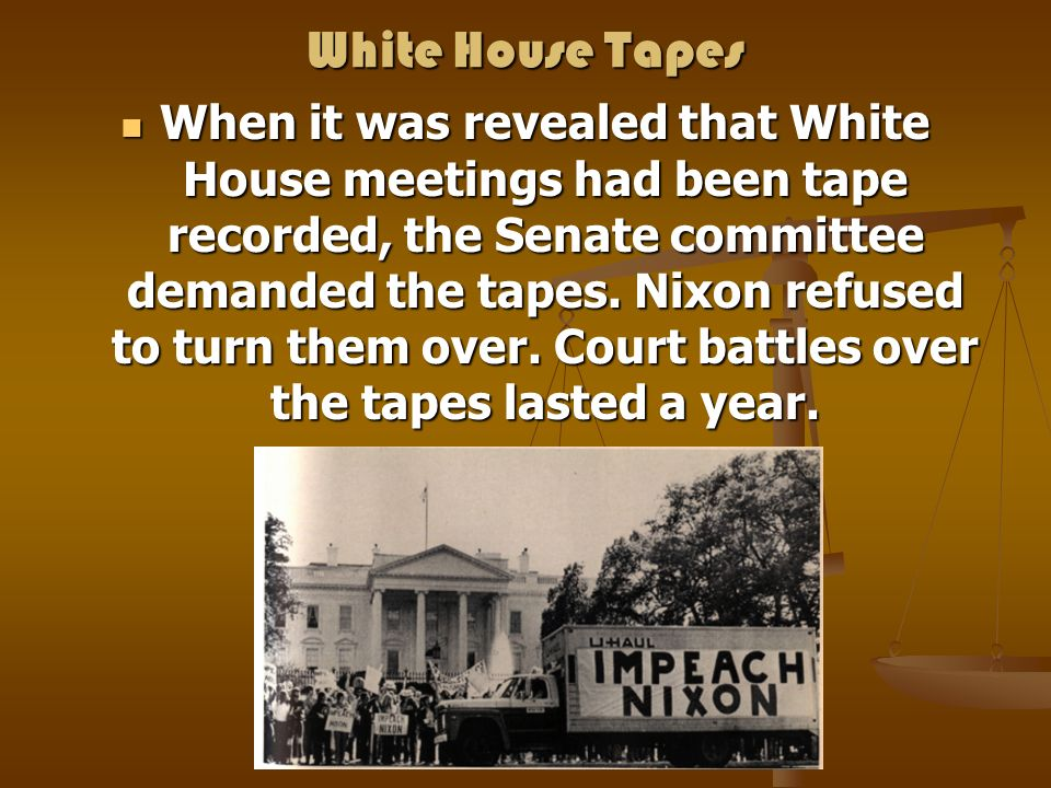 White House Tapes When it was revealed that White House meetings had been tape recorded, the Senate committee demanded the tapes. Nixon refused to tur