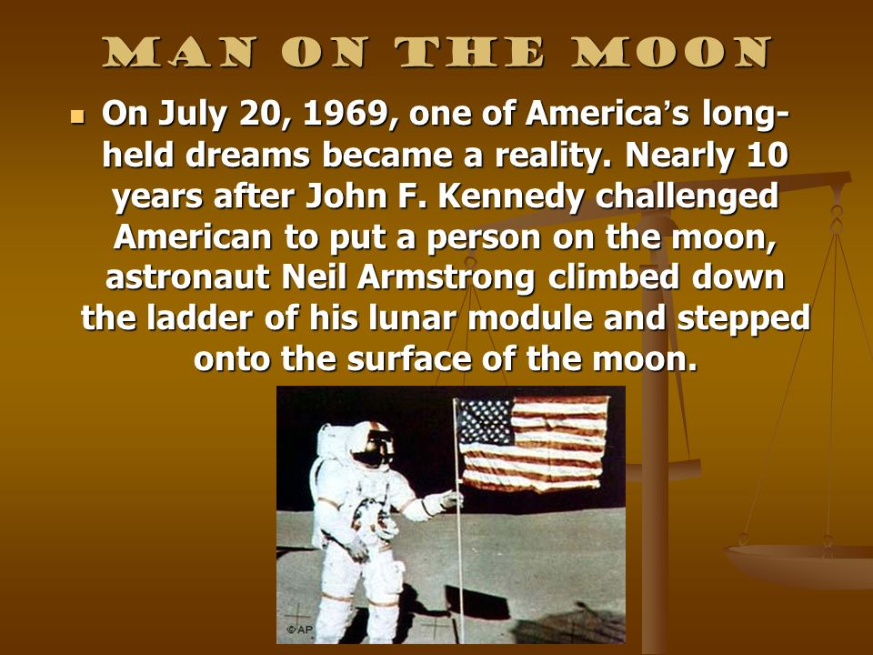 Man on the Moon On July 20, 1969, one of America s long- held dreams became a reality. Nearly 10 years after John F. Kennedy challenged American to pu