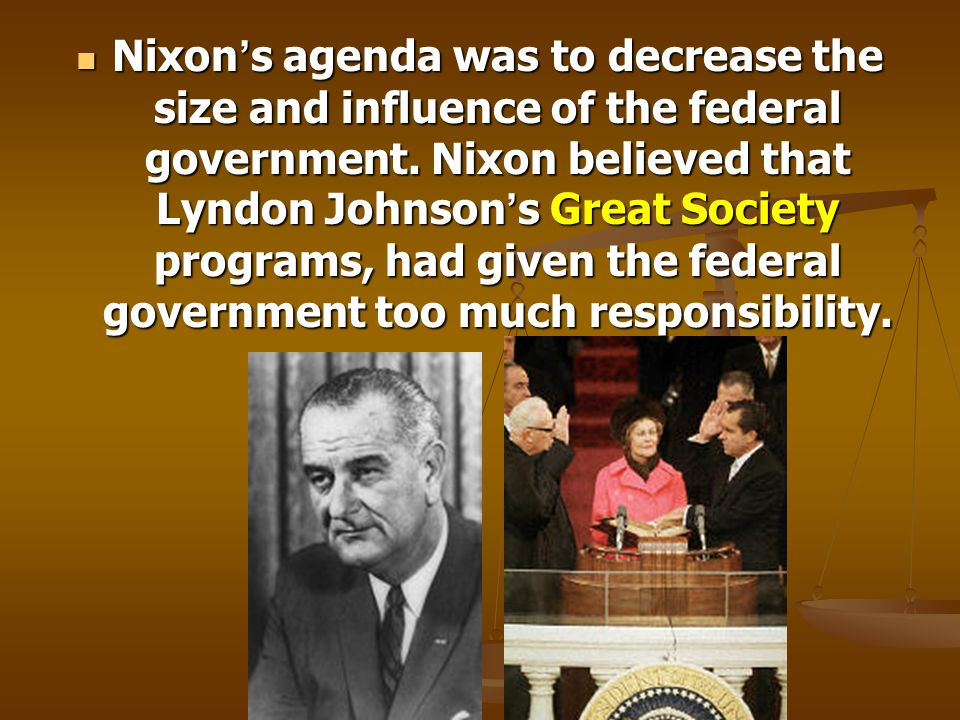 Nixon s agenda was to decrease the size and influence of the federal government. Nixon believed that Lyndon Johnson s Great Society programs, had give