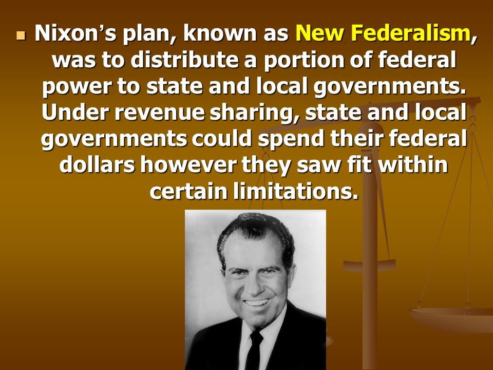 Nixon s plan, known as New Federalism, was to distribute a portion of federal power to state and local governments. Under revenue sharing, state and l