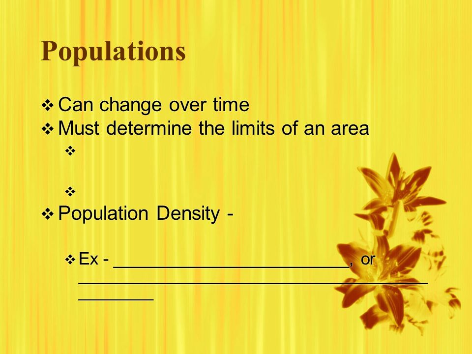 Populations Can change over time Must determine the limits of an area Population Density - Ex - _________________________, or ________________________
