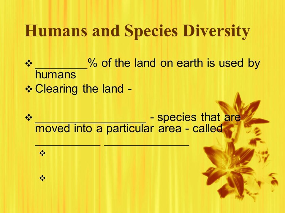 Humans and Species Diversity ________% of the land on earth is used by humans Clearing the land - _________________ - species that are moved into a pa