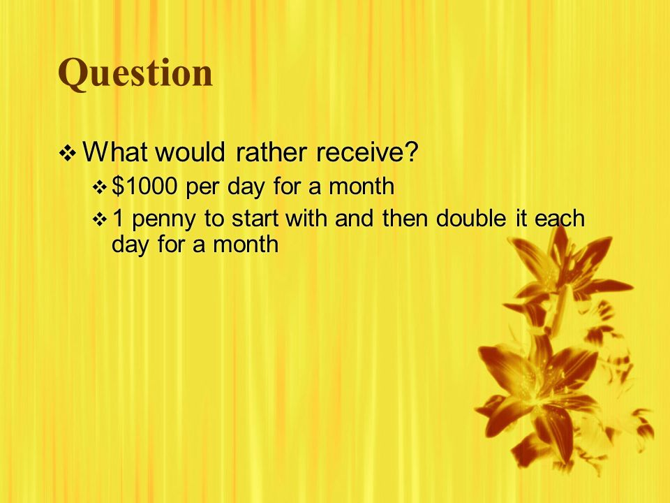 Question What would rather receive? $1000 per day for a month 1 penny to start with and then double it each day for a month What would rather receive?