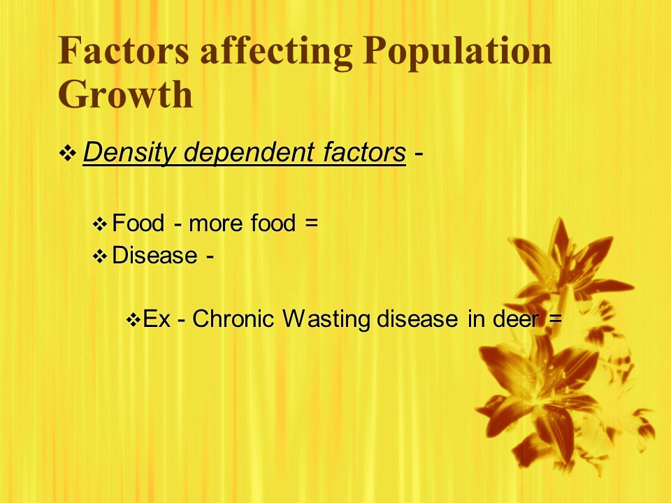 Factors affecting Population Growth Density dependent factors - Food - more food = Disease - Ex - Chronic Wasting disease in deer = Density dependent