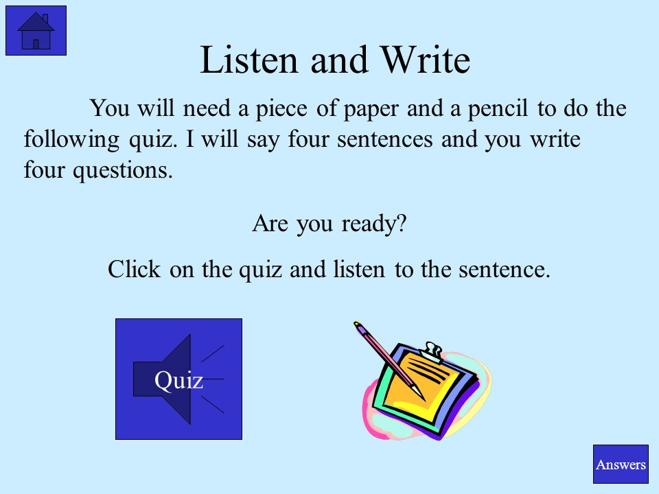Listen and Write You will need a piece of paper and a pencil to do the following quiz.