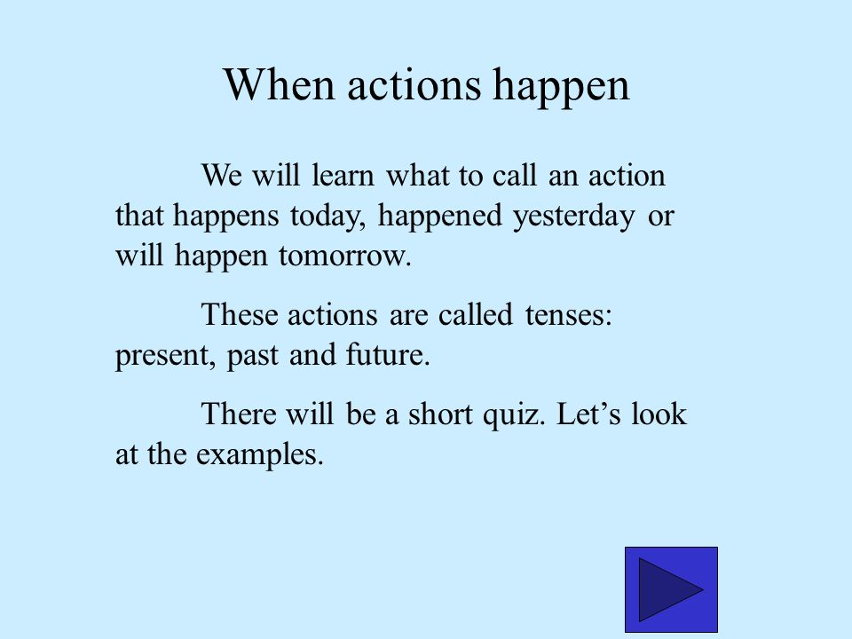 When actions happen We will learn what to call an action that happens today, happened yesterday or will happen tomorrow.