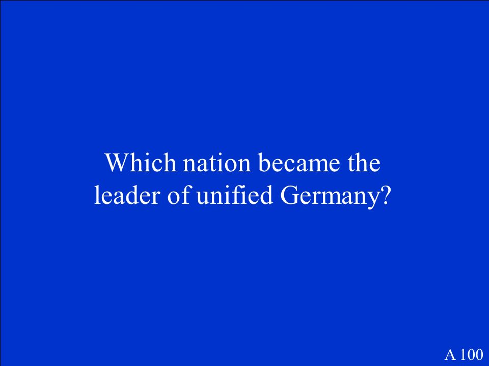 Which nation became the leader of unified Germany? A 100