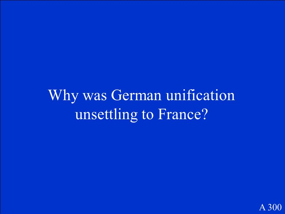 Why was German unification unsettling to France? A 300