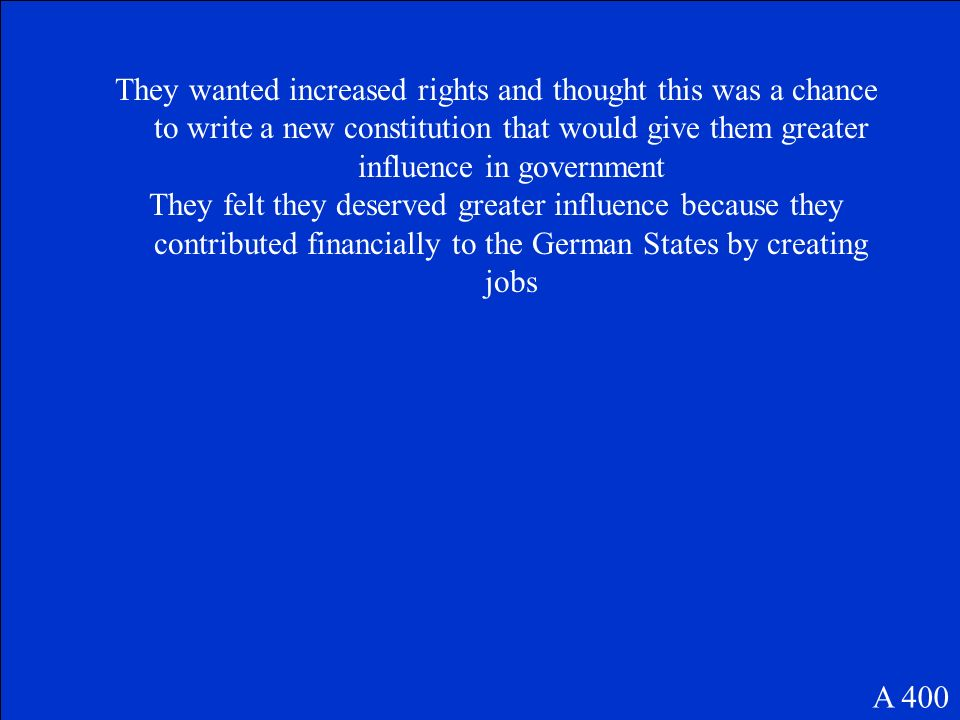 They wanted increased rights and thought this was a chance to write a new constitution that would give them greater influence in government They felt they deserved greater influence because they contributed financially to the German States by creating jobs A 400