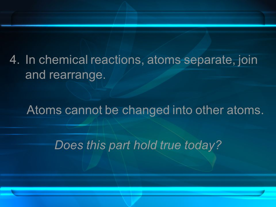 4.In chemical reactions, atoms separate, join and rearrange. Atoms cannot be changed into other atoms. Does this part hold true today?