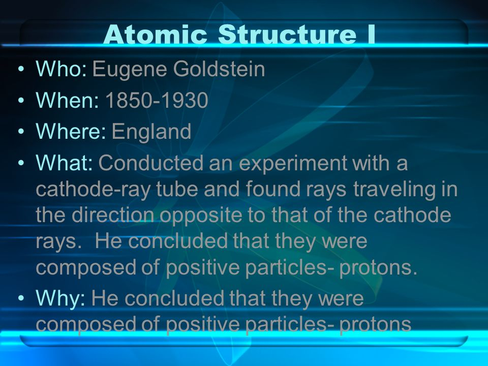 Atomic Structure I Who: Eugene Goldstein When: 1850-1930 Where: England What: Conducted an experiment with a cathode-ray tube and found rays traveling