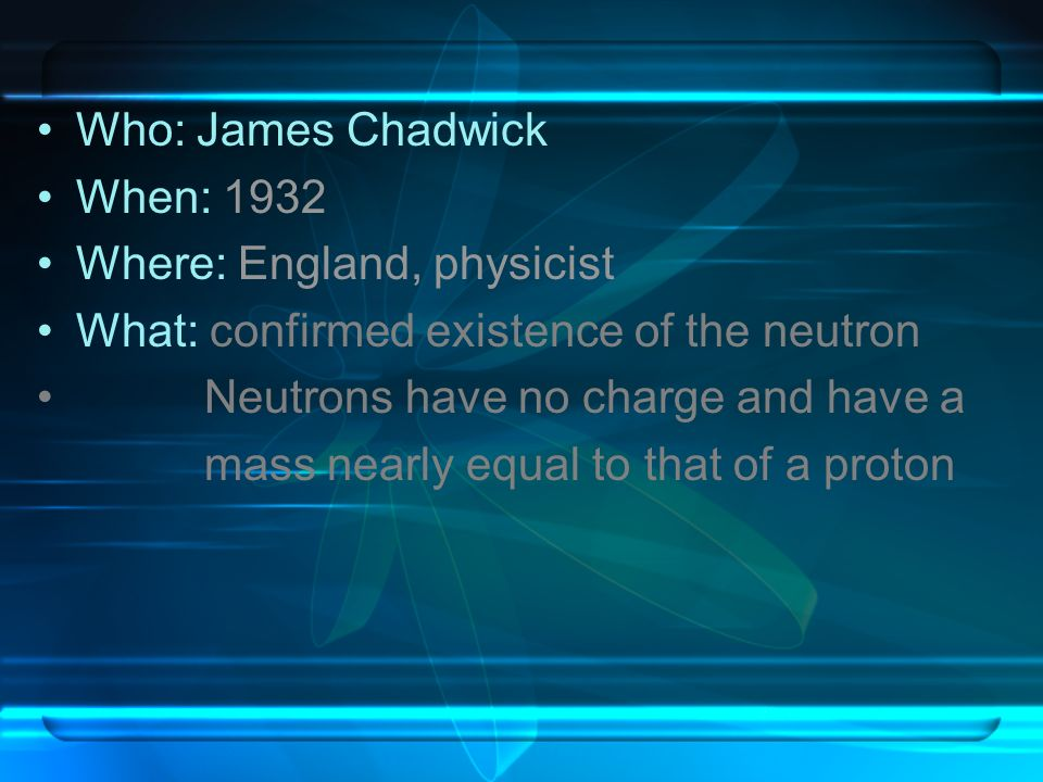 Who: James Chadwick When: 1932 Where: England, physicist What: confirmed existence of the neutron Neutrons have no charge and have a mass nearly equal