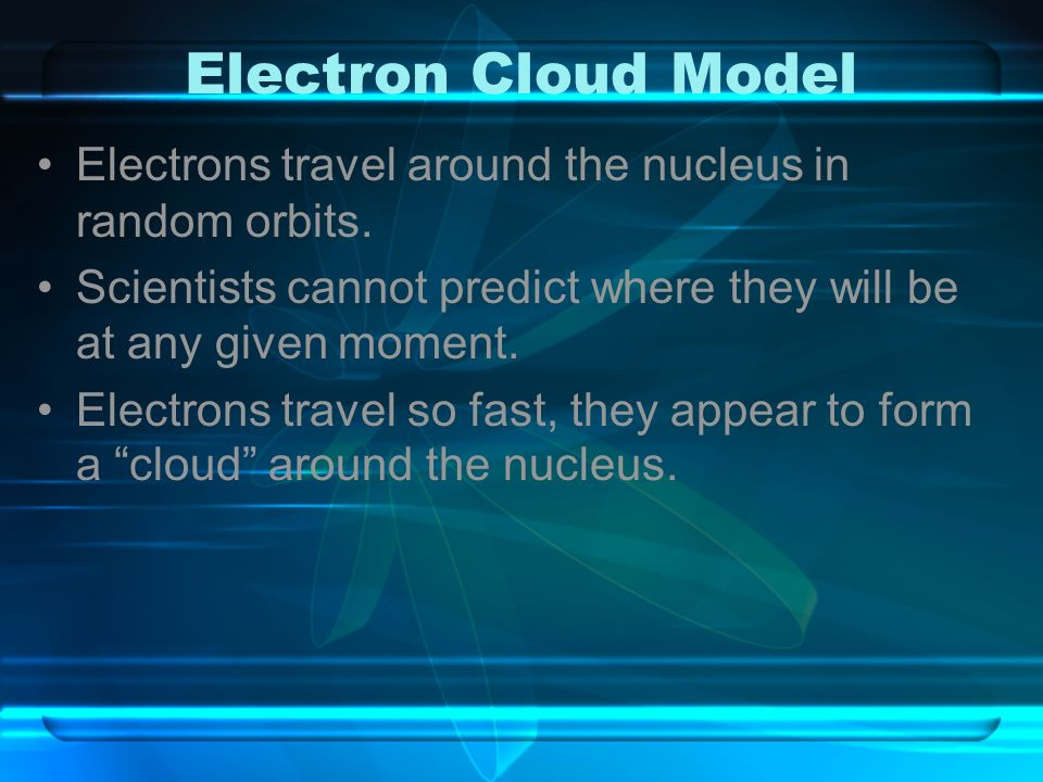 Electron Cloud Model Electrons travel around the nucleus in random orbits. Scientists cannot predict where they will be at any given moment. Electrons