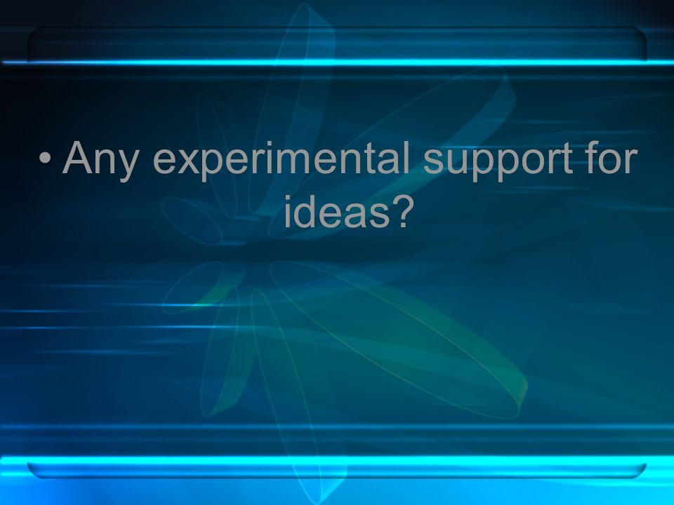 Any experimental support for ideas?