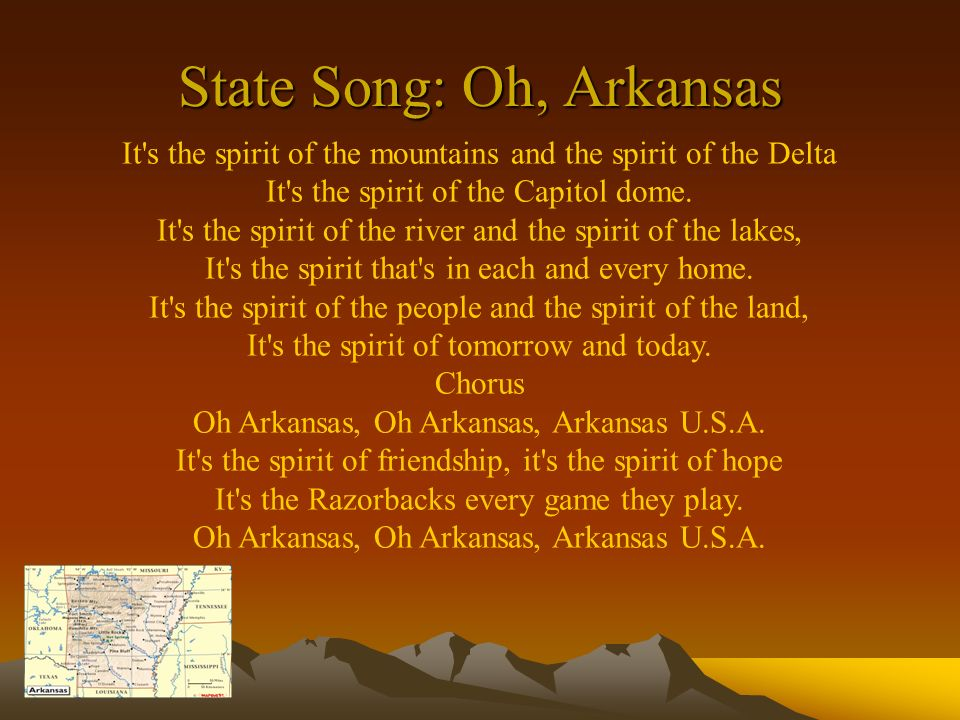 State Song: Oh, Arkansas It's the spirit of the mountains and the spirit of the Delta It's the spirit of the Capitol dome. It's the spirit of the rive