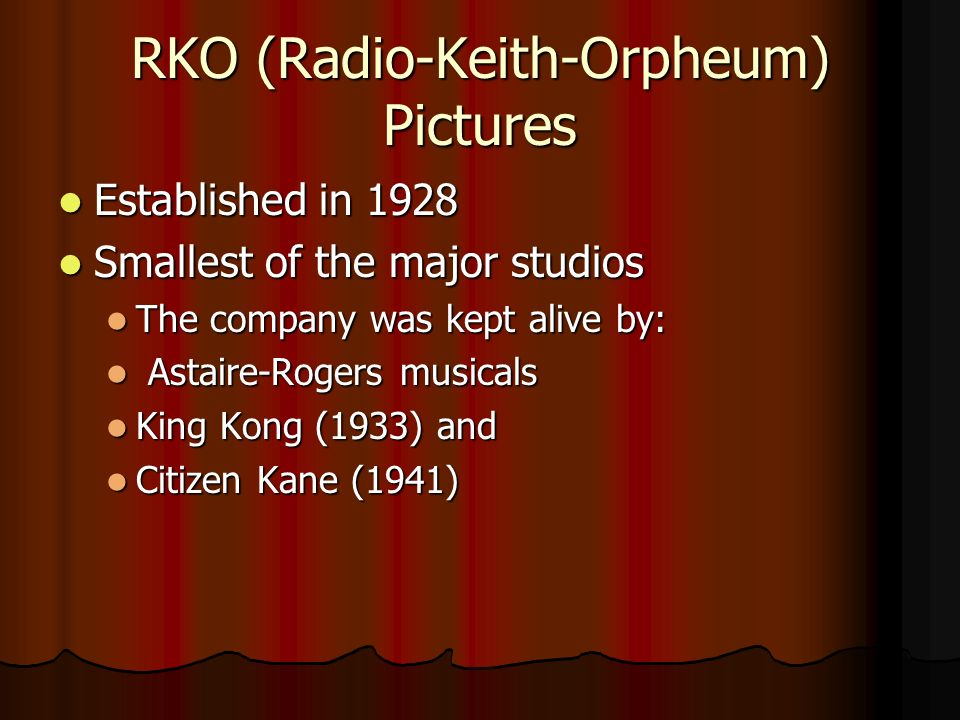 RKO (Radio-Keith-Orpheum) Pictures Established in 1928 Established in 1928 Smallest of the major studios Smallest of the major studios The company was kept alive by: The company was kept alive by: Astaire-Rogers musicals Astaire-Rogers musicals King Kong (1933) and King Kong (1933) and Citizen Kane (1941) Citizen Kane (1941)