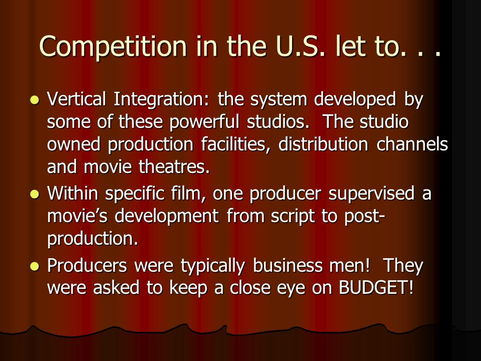 Competition in the U.S. let to... Vertical Integration: the system developed by some of these powerful studios. The studio owned production facilities
