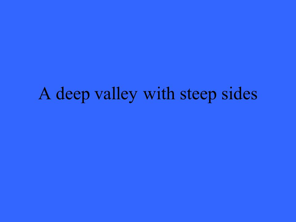A deep valley with steep sides