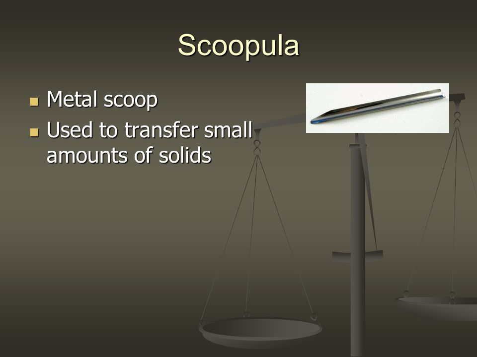 Scoopula Metal scoop Metal scoop Used to transfer small amounts of solids Used to transfer small amounts of solids