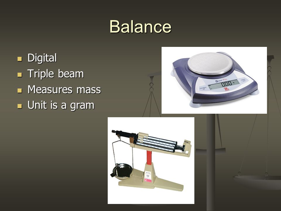 Balance Digital Digital Triple beam Triple beam Measures mass Measures mass Unit is a gram Unit is a gram