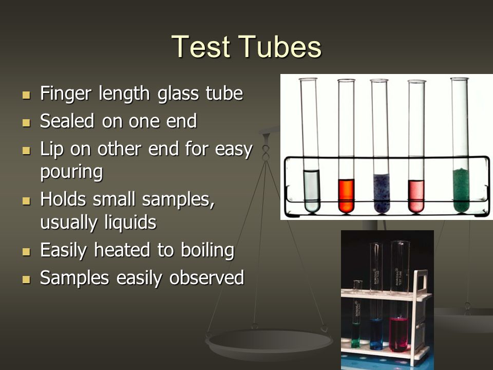 Test Tubes Finger length glass tube Finger length glass tube Sealed on one end Sealed on one end Lip on other end for easy pouring Lip on other end for easy pouring Holds small samples, usually liquids Holds small samples, usually liquids Easily heated to boiling Easily heated to boiling Samples easily observed Samples easily observed