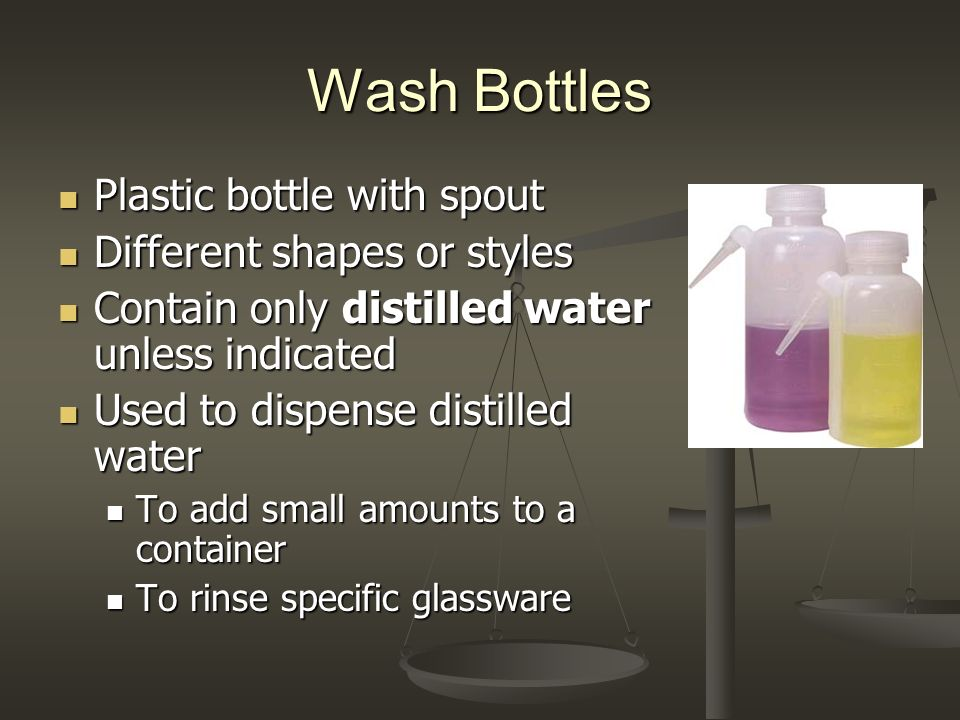 Wash Bottles Plastic bottle with spout Plastic bottle with spout Different shapes or styles Different shapes or styles Contain only distilled water unless indicated Contain only distilled water unless indicated Used to dispense distilled water Used to dispense distilled water To add small amounts to a container To add small amounts to a container To rinse specific glassware To rinse specific glassware