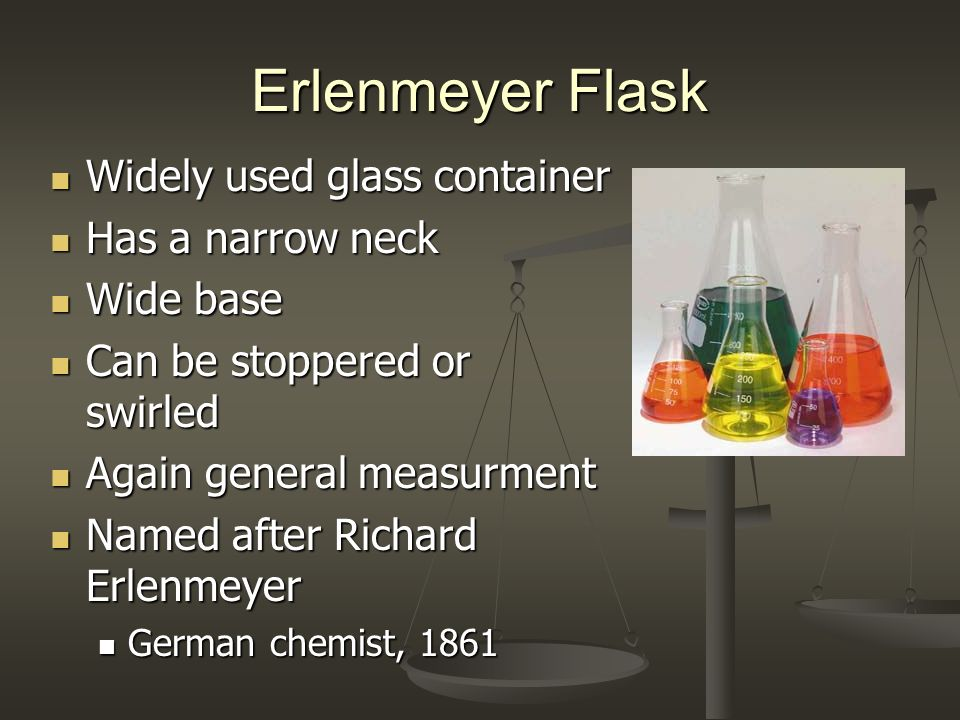 Erlenmeyer Flask Widely used glass container Widely used glass container Has a narrow neck Has a narrow neck Wide base Wide base Can be stoppered or s
