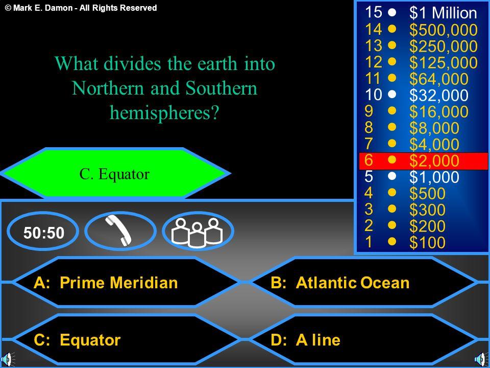 © Mark E. Damon - All Rights Reserved A: Prime Meridian C: Equator B: Atlantic Ocean D: A line 50:50 15 14 13 12 11 10 9 8 7 6 5 4 3 2 1 $1 Million $5