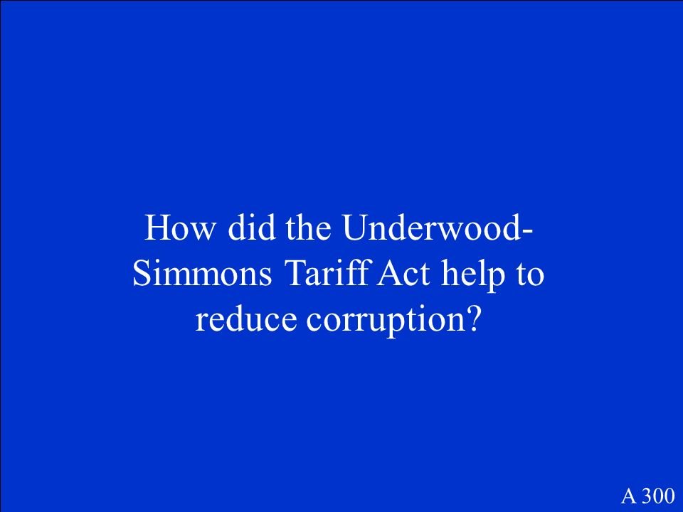 How did the Underwood- Simmons Tariff Act help to reduce corruption? A 300