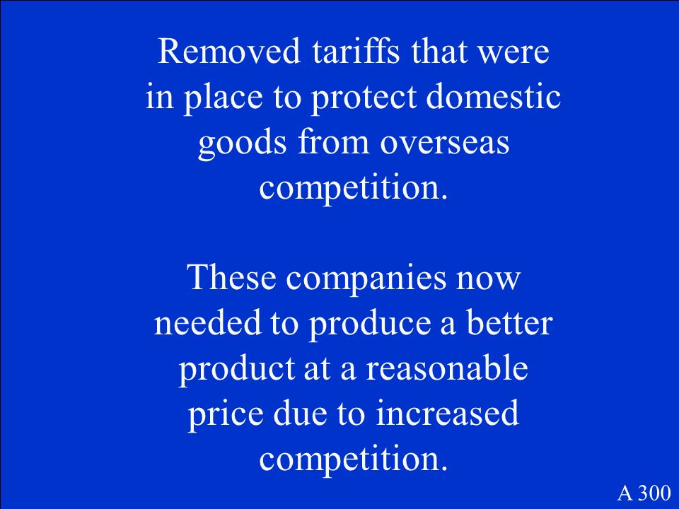 Removed tariffs that were in place to protect domestic goods from overseas competition.