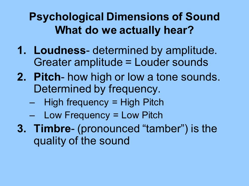 Psychological Dimensions of Sound What do we actually hear? 1.Loudness- determined by amplitude. Greater amplitude = Louder sounds 2.Pitch- how high o