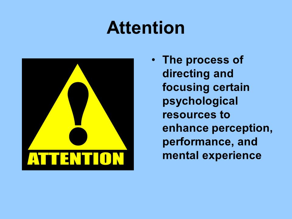Attention The process of directing and focusing certain psychological resources to enhance perception, performance, and mental experience