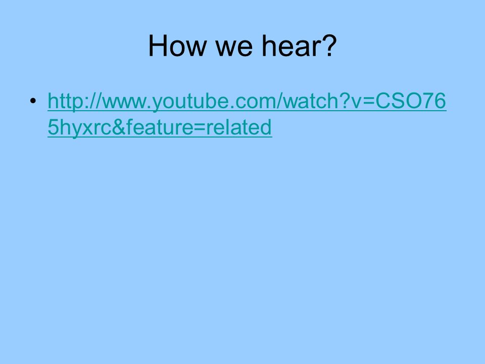How we hear? http://www.youtube.com/watch?v=CSO76 5hyxrc&feature=relatedhttp://www.youtube.com/watch?v=CSO76 5hyxrc&feature=related