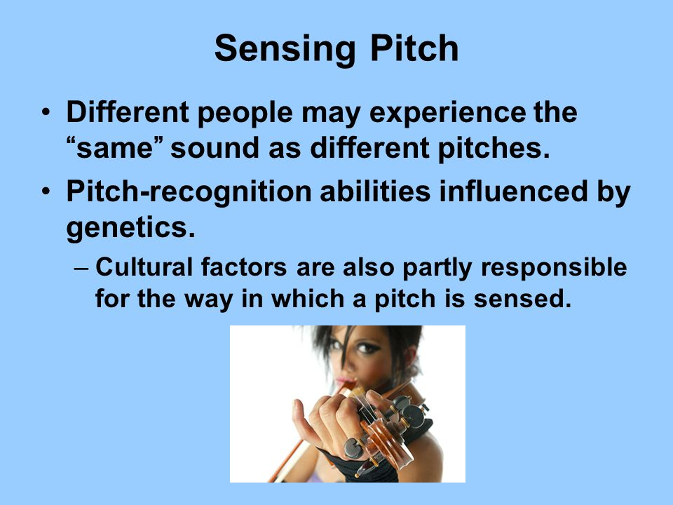 Sensing Pitch Different people may experience thesame sound as different pitches. Pitch-recognition abilities influenced by genetics. –Cultural factor