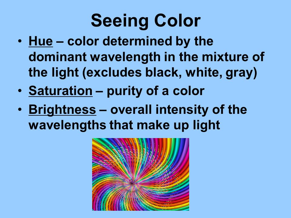 Seeing Color Hue – color determined by the dominant wavelength in the mixture of the light (excludes black, white, gray) Saturation – purity of a colo