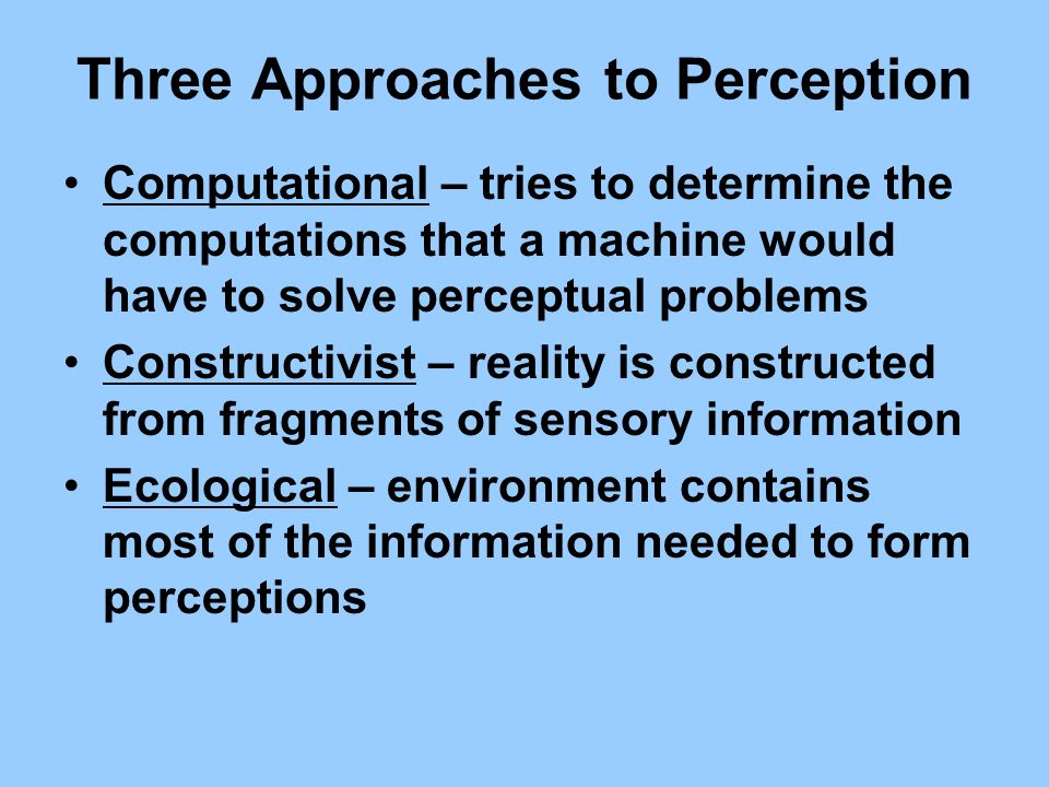 Three Approaches to Perception Computational – tries to determine the computations that a machine would have to solve perceptual problems Constructivi