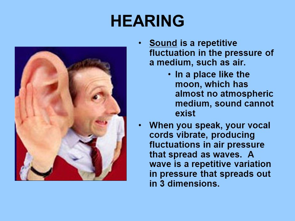 HEARING Sound is a repetitive fluctuation in the pressure of a medium, such as air. In a place like the moon, which has almost no atmospheric medium,