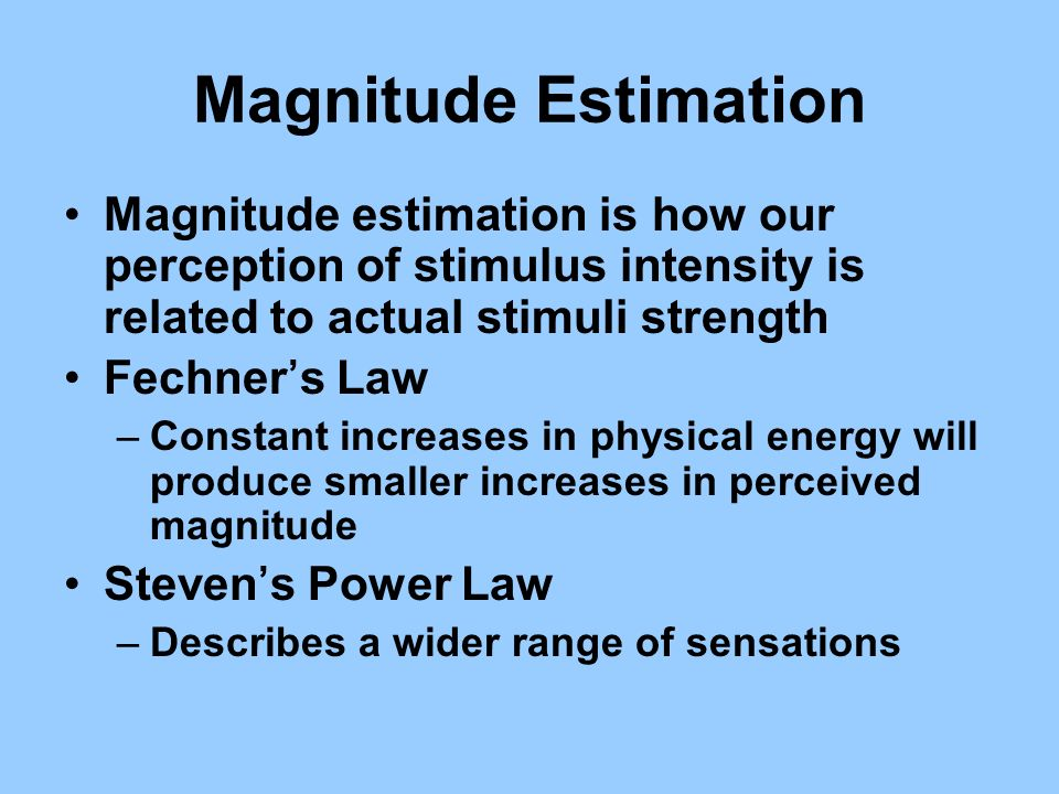 Magnitude Estimation Magnitude estimation is how our perception of stimulus intensity is related to actual stimuli strength Fechners Law –Constant inc