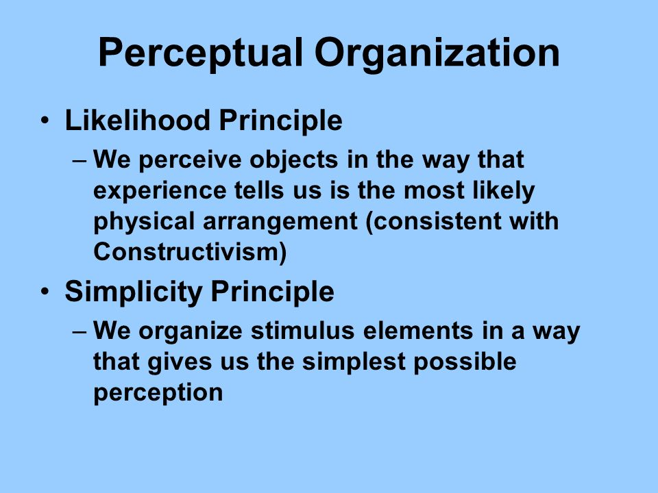 Perceptual Organization Likelihood Principle –We perceive objects in the way that experience tells us is the most likely physical arrangement (consist