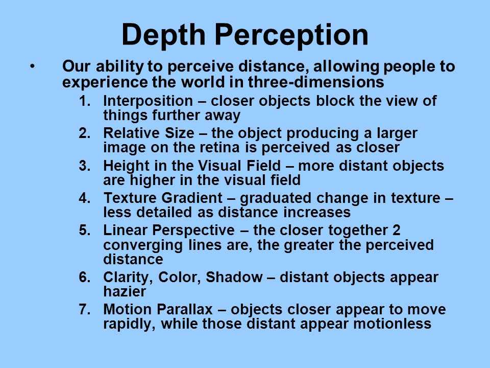 Depth Perception Our ability to perceive distance, allowing people to experience the world in three-dimensions 1.Interposition – closer objects block