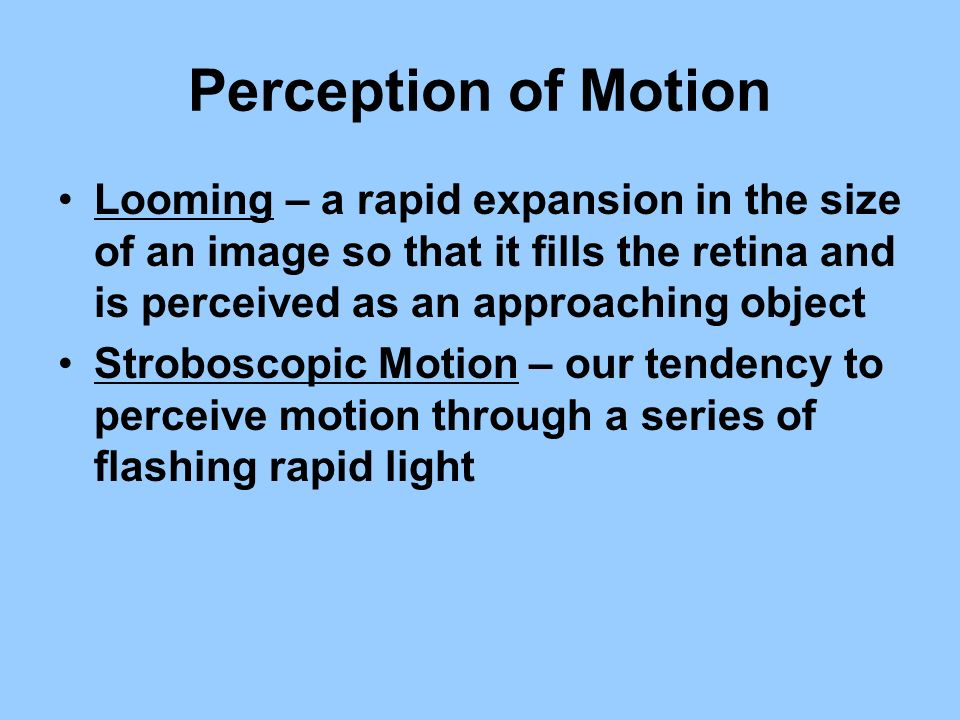 Perception of Motion Looming – a rapid expansion in the size of an image so that it fills the retina and is perceived as an approaching object Strobos