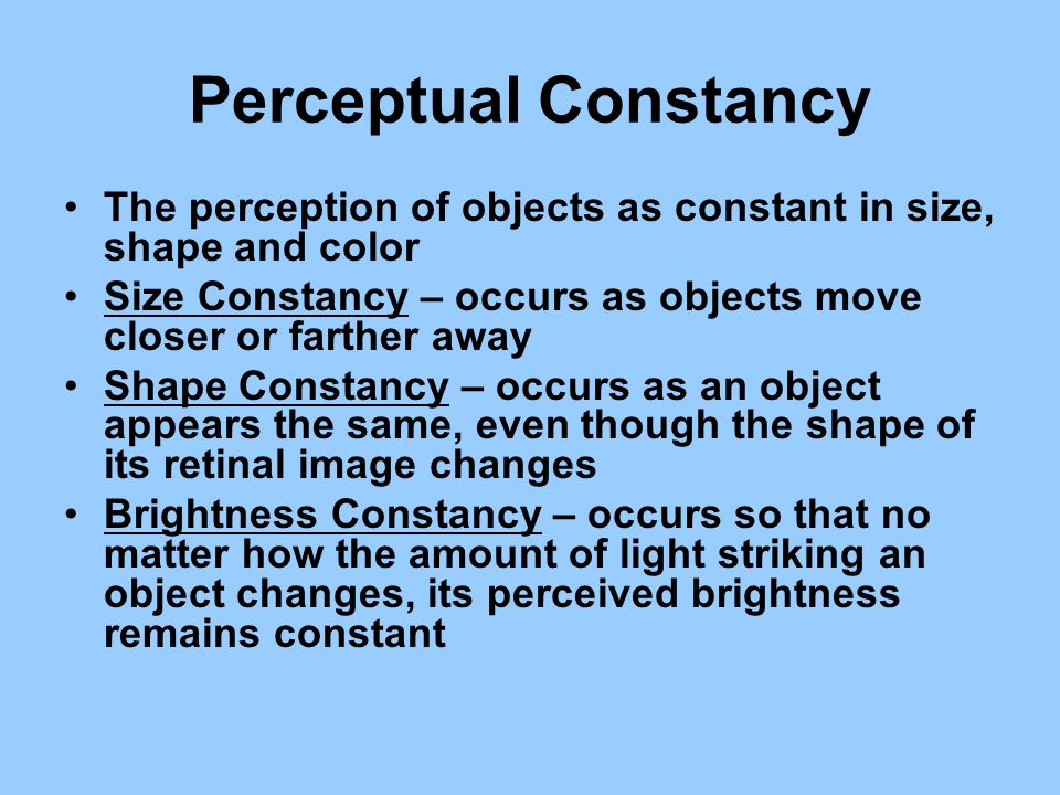 Perceptual Constancy The perception of objects as constant in size, shape and color Size Constancy – occurs as objects move closer or farther away Sha
