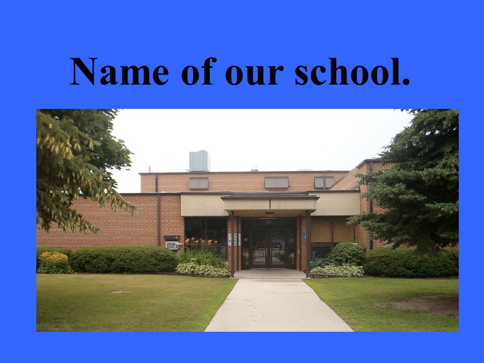 Name of our school.