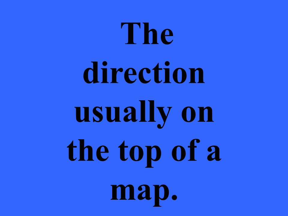 The direction usually on the top of a map.