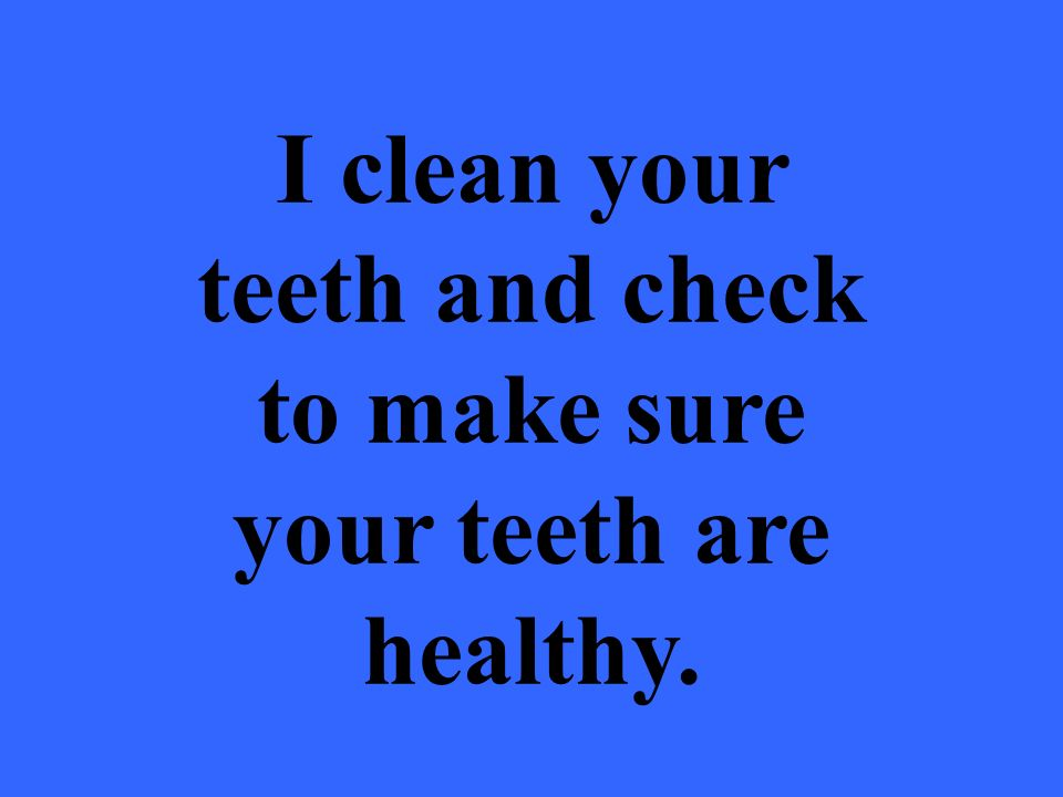 I clean your teeth and check to make sure your teeth are healthy.
